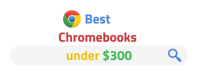 Best Chromebooks under $300